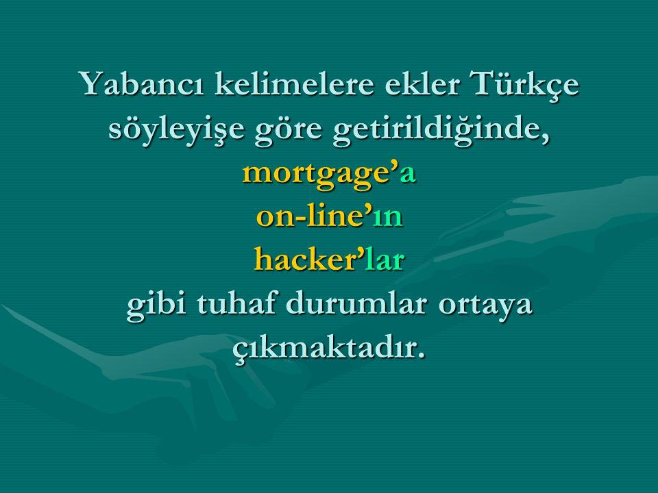 Yabancı kelimelere ekler Türkçe söyleyişe göre getirildiğinde, mortgage'a on-line'ın hacker'lar gibi tuhaf durumlar ortaya çıkmaktadır.