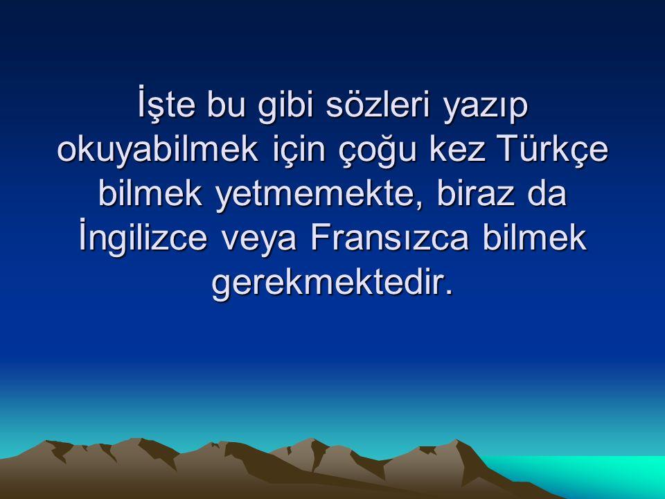 İşte bu gibi sözleri yazıp okuyabilmek için çoğu kez Türkçe bilmek yetmemekte, biraz da İngilizce veya Fransızca bilmek gerekmektedir.