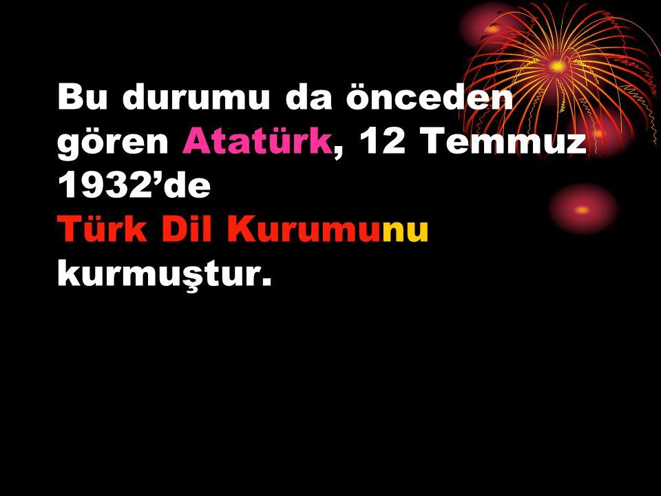 Bu durumu da önceden gören Atatürk, 12 Temmuz 1932'de Türk Dil Kurumunu kurmuştur.
