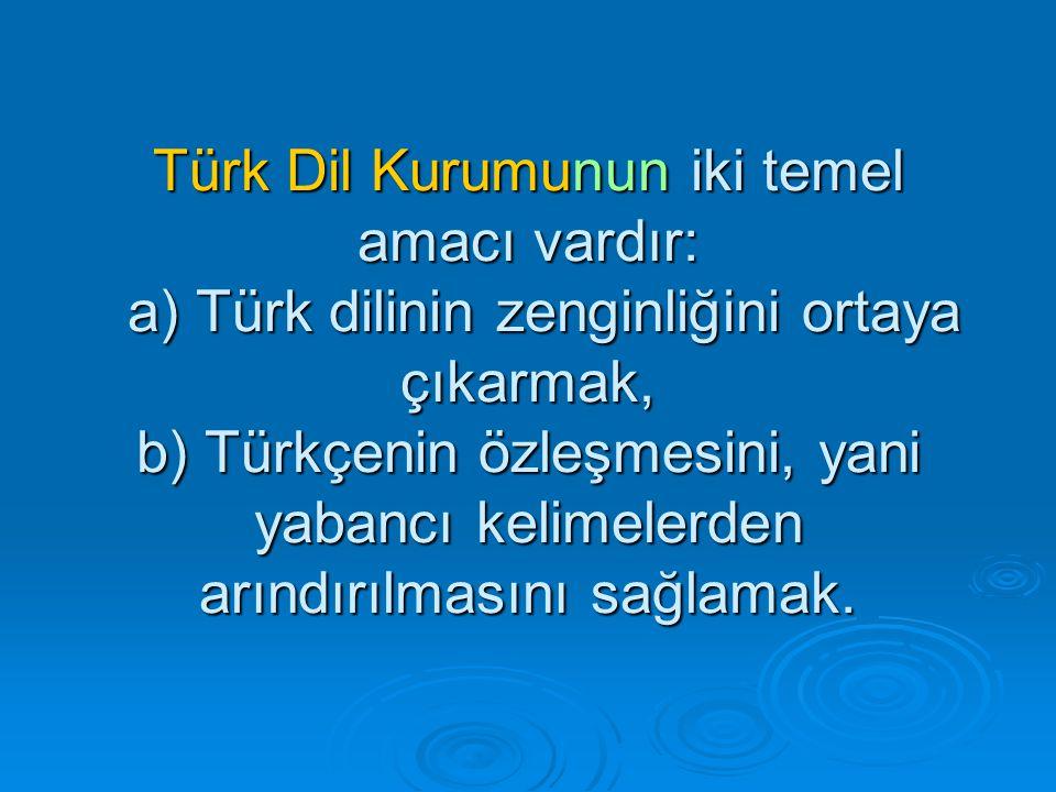 Türk Dil Kurumunun iki temel amacı vardır: a) Türk dilinin zenginliğini ortaya çıkarmak, b) Türkçenin özleşmesini, yani yabancı kelimelerden arındırılmasını sağlamak.