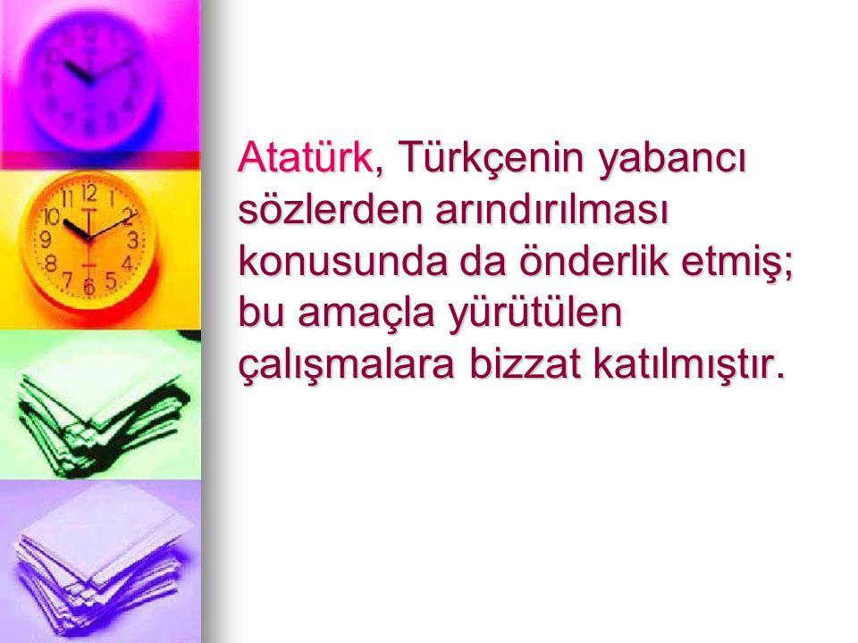 Atatürk, Türkçenin yabancı sözlerden arındırılması konusunda da önderlik etmiş; bu amaçla yürütülen çalışmalara bizzat katılmıştır.
