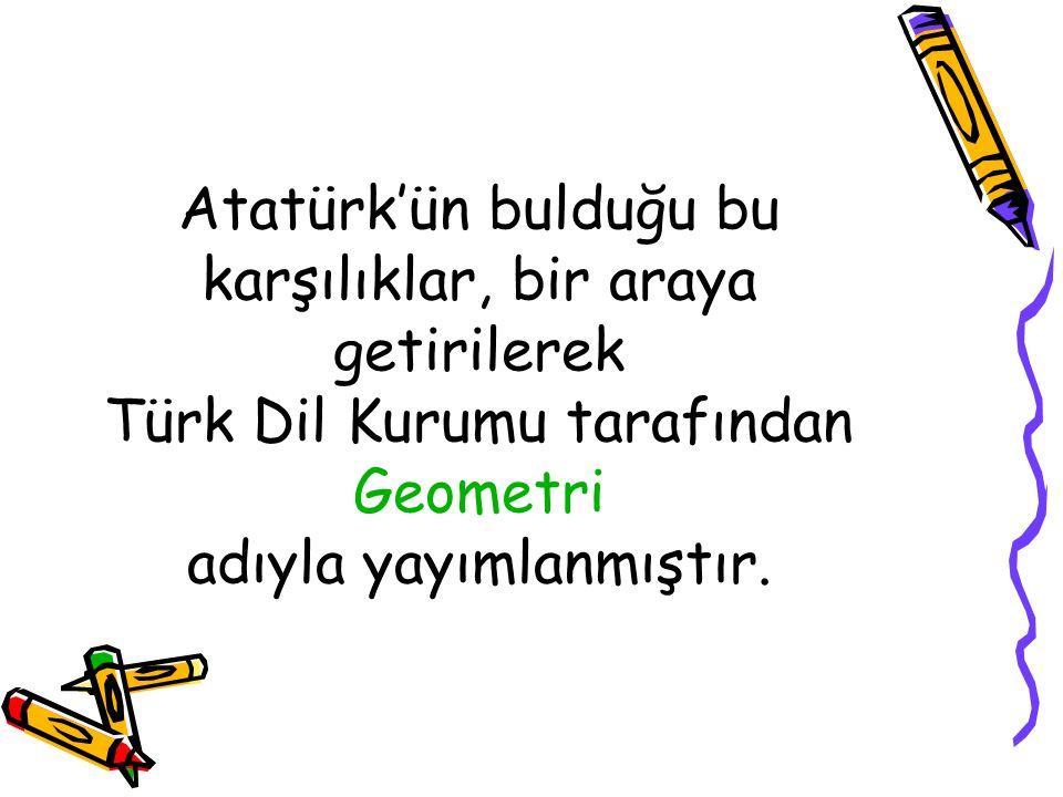 Atatürk'ün bulduğu bu karşılıklar, bir araya getirilerek Türk Dil Kurumu tarafından Geometri adıyla yayımlanmıştır.