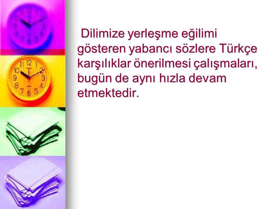 Dilimize yerleşme eğilimi gösteren yabancı sözlere Türkçe karşılıklar önerilmesi çalışmaları, bugün de aynı hızla devam etmektedir.