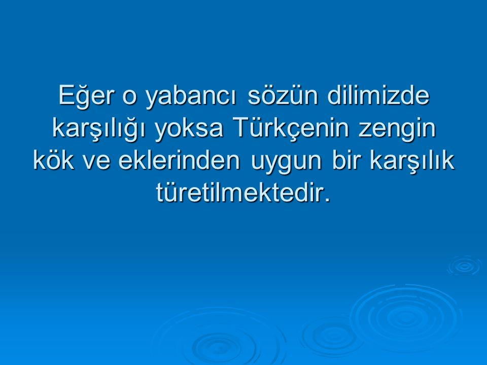 Eğer o yabancı sözün dilimizde karşılığı yoksa Türkçenin zengin kök ve eklerinden uygun bir karşılık türetilmektedir.