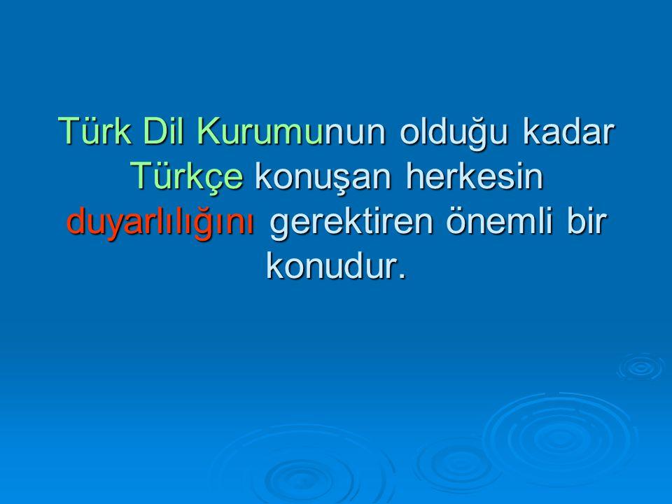 Türk Dil Kurumunun olduğu kadar Türkçe konuşan herkesin duyarlılığını gerektiren önemli bir konudur.