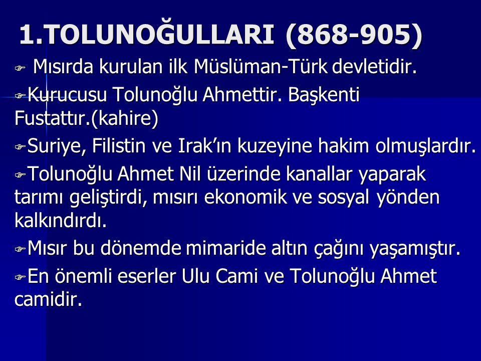 1.TOLUNOĞULLARI (868-905) Mısırda kurulan ilk Müslüman-Türk devletidir. Kurucusu Tolunoğlu Ahmettir. Başkenti Fustattır.(kahire)