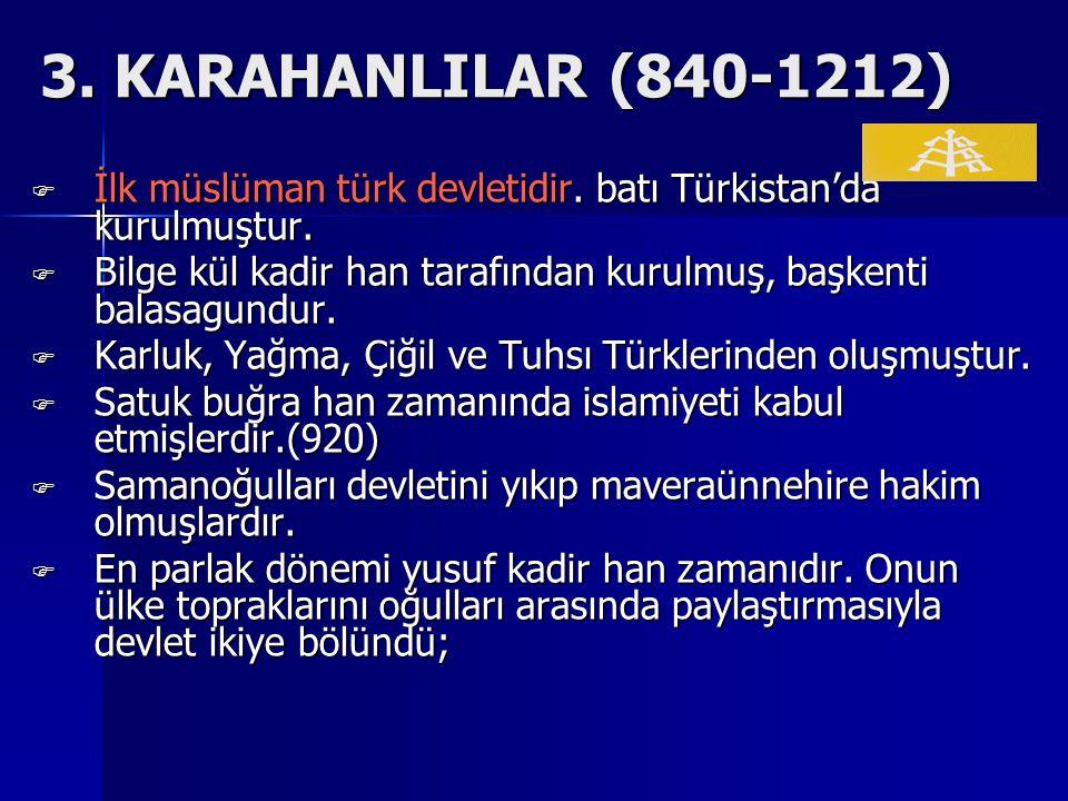 3. KARAHANLILAR (840-1212) İlk müslüman türk devletidir. batı Türkistan'da kurulmuştur.