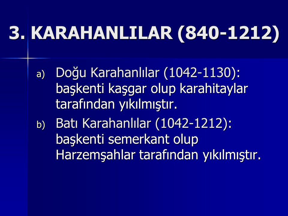 3. KARAHANLILAR (840-1212) Doğu Karahanlılar (1042-1130): başkenti kaşgar olup karahitaylar tarafından yıkılmıştır.