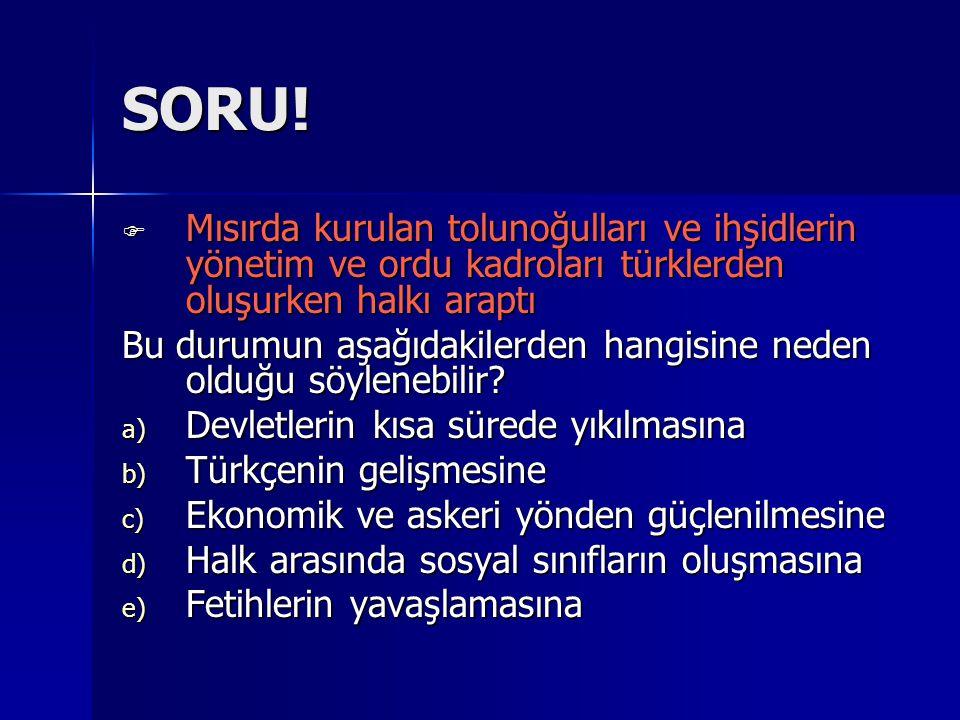SORU! Mısırda kurulan tolunoğulları ve ihşidlerin yönetim ve ordu kadroları türklerden oluşurken halkı araptı.