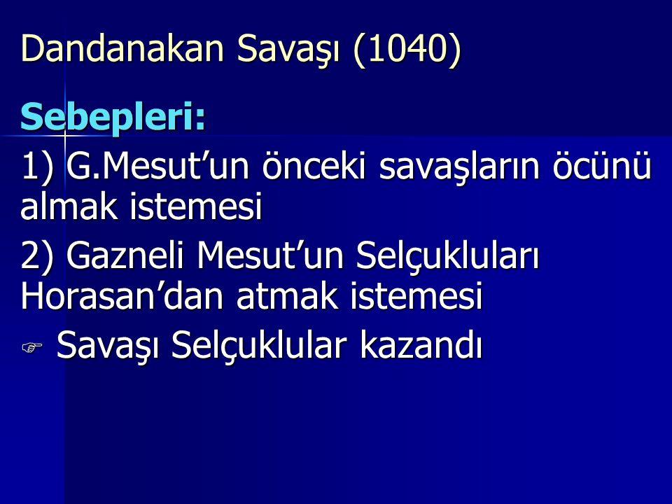 Dandanakan Savaşı (1040) Sebepleri: 1) G.Mesut'un önceki savaşların öcünü almak istemesi.