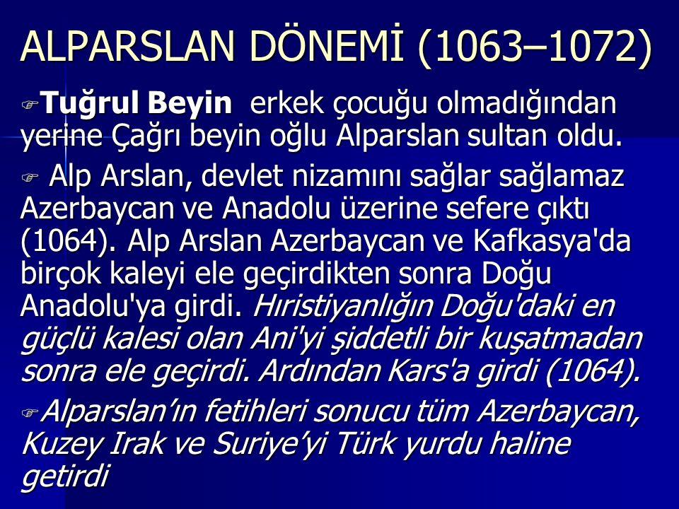 ALPARSLAN DÖNEMİ (1063–1072) Tuğrul Beyin erkek çocuğu olmadığından yerine Çağrı beyin oğlu Alparslan sultan oldu.