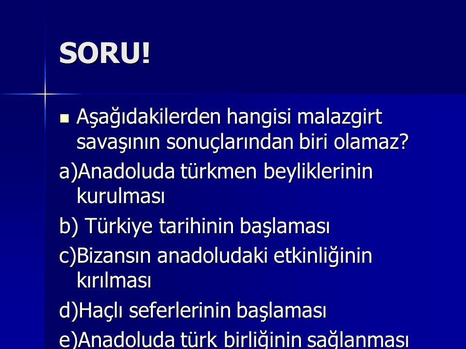 SORU! Aşağıdakilerden hangisi malazgirt savaşının sonuçlarından biri olamaz a)Anadoluda türkmen beyliklerinin kurulması.