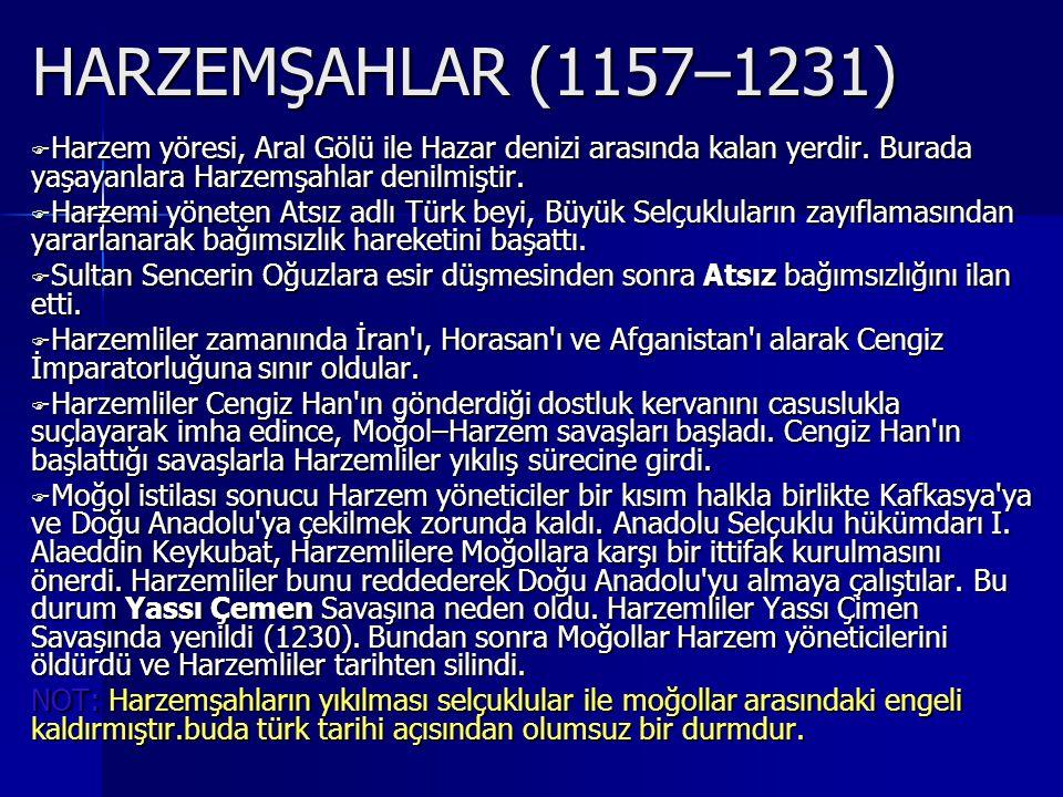 HARZEMŞAHLAR (1157–1231) Harzem yöresi, Aral Gölü ile Hazar denizi arasında kalan yerdir. Burada yaşayanlara Harzemşahlar denilmiştir.
