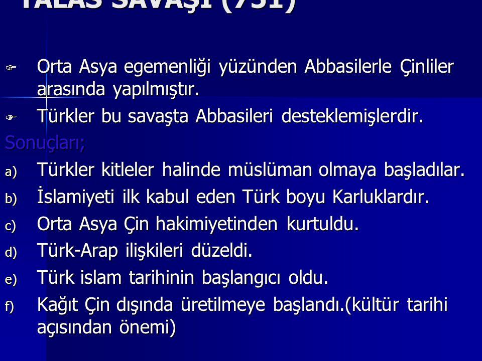 TALAS SAVAŞI (751) Orta Asya egemenliği yüzünden Abbasilerle Çinliler arasında yapılmıştır. Türkler bu savaşta Abbasileri desteklemişlerdir.