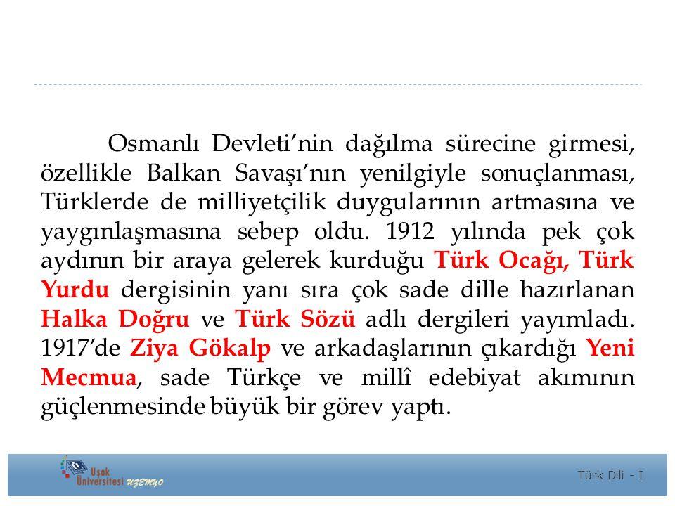 Osmanlı Devleti'nin dağılma sürecine girmesi, özellikle Balkan Savaşı'nın yenilgiyle sonuçlanması, Türklerde de milliyetçilik duygularının artmasına ve yaygınlaşmasına sebep oldu. 1912 yılında pek çok aydının bir araya gelerek kurduğu Türk Ocağı, Türk Yurdu dergisinin yanı sıra çok sade dille hazırlanan Halka Doğru ve Türk Sözü adlı dergileri yayımladı. 1917'de Ziya Gökalp ve arkadaşlarının çıkardığı Yeni Mecmua, sade Türkçe ve millî edebiyat akımının güçlenmesinde büyük bir görev yaptı.
