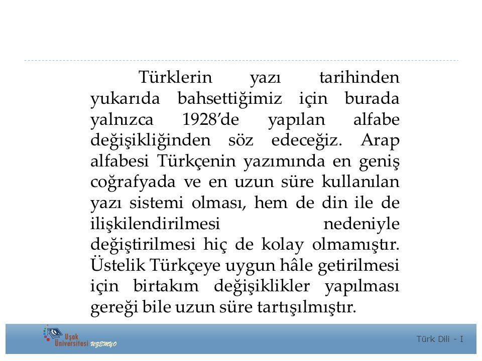 Türklerin yazı tarihinden yukarıda bahsettiğimiz için burada yalnızca 1928'de yapılan alfabe değişikliğinden söz edeceğiz. Arap alfabesi Türkçenin yazımında en geniş coğrafyada ve en uzun süre kullanılan yazı sistemi olması, hem de din ile de ilişkilendirilmesi nedeniyle değiştirilmesi hiç de kolay olmamıştır. Üstelik Türkçeye uygun hâle getirilmesi için birtakım değişiklikler yapılması gereği bile uzun süre tartışılmıştır.