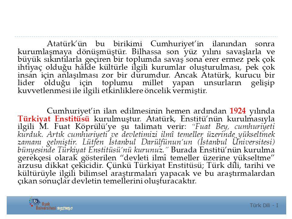 Atatürk'ün bu birikimi Cumhuriyet'in ilanından sonra kurumlaşmaya dönüşmüştür. Bilhassa son yüz yılını savaşlarla ve büyük sıkıntılarla geçiren bir toplumda savaş sona erer ermez pek çok ihtiyaç olduğu hâlde kültürle ilgili kurumlar oluşturulması, pek çok insan için anlaşılması zor bir durumdur. Ancak Atatürk, kurucu bir lider olduğu için toplumu millet yapan unsurların gelişip kuvvetlenmesi ile ilgili etkinliklere öncelik vermiştir.