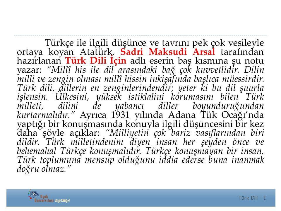 Türkçe ile ilgili düşünce ve tavrını pek çok vesileyle ortaya koyan Atatürk, Sadri Maksudi Arsal tarafından hazırlanan Türk Dili İçin adlı eserin baş kısmına şu notu yazar: Millî his ile dil arasındaki bağ çok kuvvetlidir. Dilin milli ve zengin olması millî hissin inkişafında başlıca müessirdir. Türk dili, dillerin en zenginlerindendir; yeter ki bu dil şuurla işlensin. Ülkesini, yüksek istiklalini korumasını bilen Türk milleti, dilini de yabancı diller boyunduruğundan kurtarmalıdır. Ayrıca 1931 yılında Adana Tük Ocağı'nda yaptığı bir konuşmasında konuyla ilgili düşüncesini bir kez daha şöyle açıklar: Milliyetin çok bariz vasıflarından biri dildir. Türk milletindenim diyen insan her şeyden önce ve behemahal Türkçe konuşmalıdır. Türkçe konuşmayan bir insan, Türk toplumuna mensup olduğunu iddia ederse buna inanmak doğru olmaz.