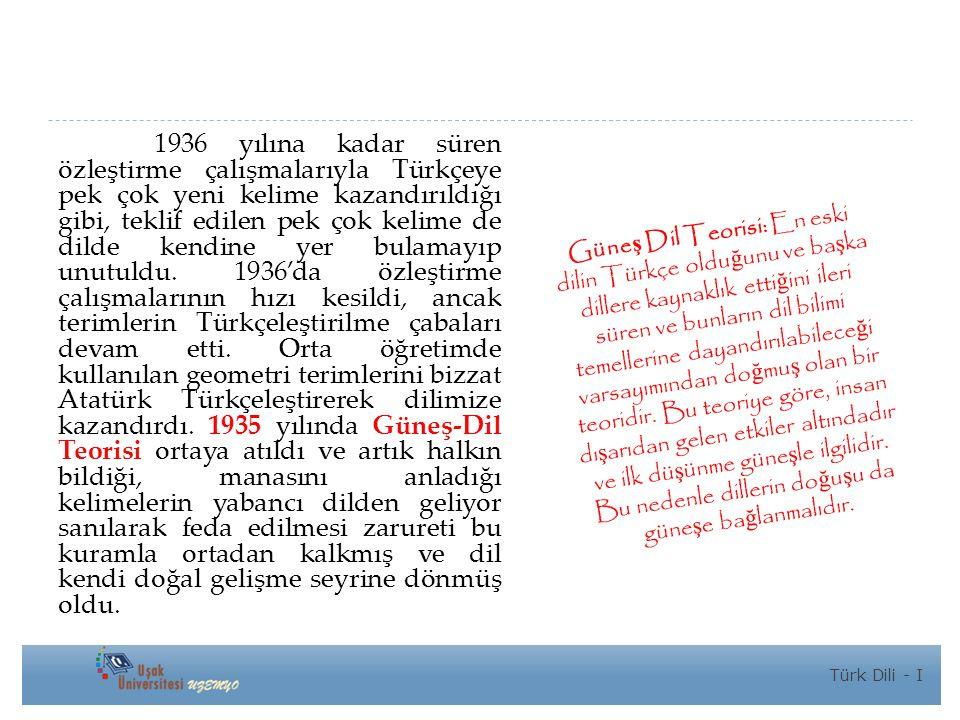 1936 yılına kadar süren özleştirme çalışmalarıyla Türkçeye pek çok yeni kelime kazandırıldığı gibi, teklif edilen pek çok kelime de dilde kendine yer bulamayıp unutuldu. 1936'da özleştirme çalışmalarının hızı kesildi, ancak terimlerin Türkçeleştirilme çabaları devam etti. Orta öğretimde kullanılan geometri terimlerini bizzat Atatürk Türkçeleştirerek dilimize kazandırdı. 1935 yılında Güneş-Dil Teorisi ortaya atıldı ve artık halkın bildiği, manasını anladığı kelimelerin yabancı dilden geliyor sanılarak feda edilmesi zarureti bu kuramla ortadan kalkmış ve dil kendi doğal gelişme seyrine dönmüş oldu.