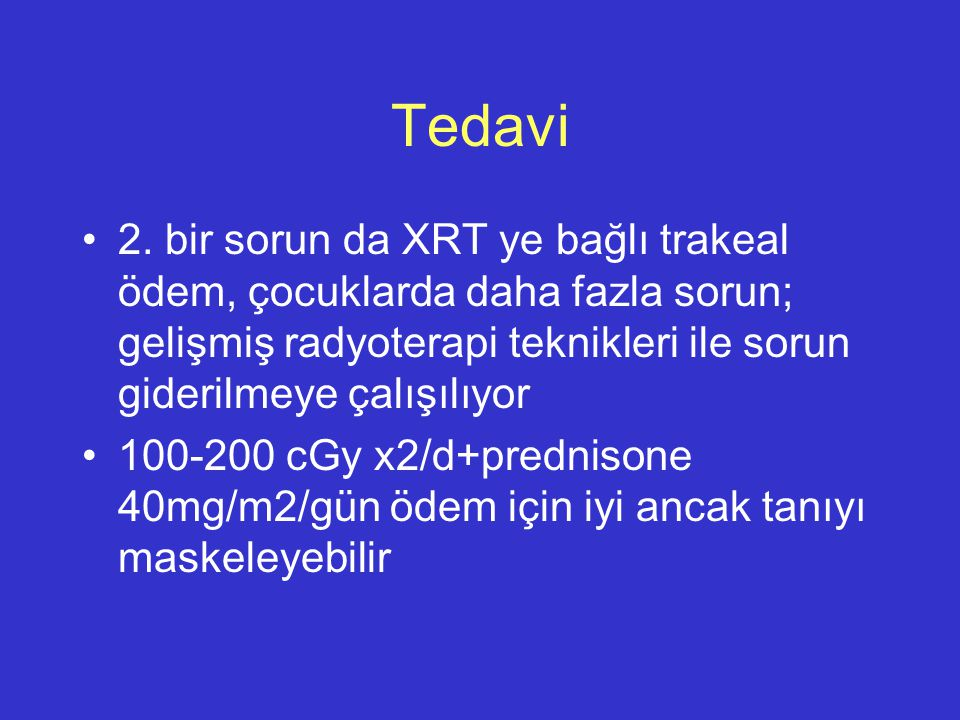 Tedavi 2. bir sorun da XRT ye bağlı trakeal ödem, çocuklarda daha fazla sorun; gelişmiş radyoterapi teknikleri ile sorun giderilmeye çalışılıyor.