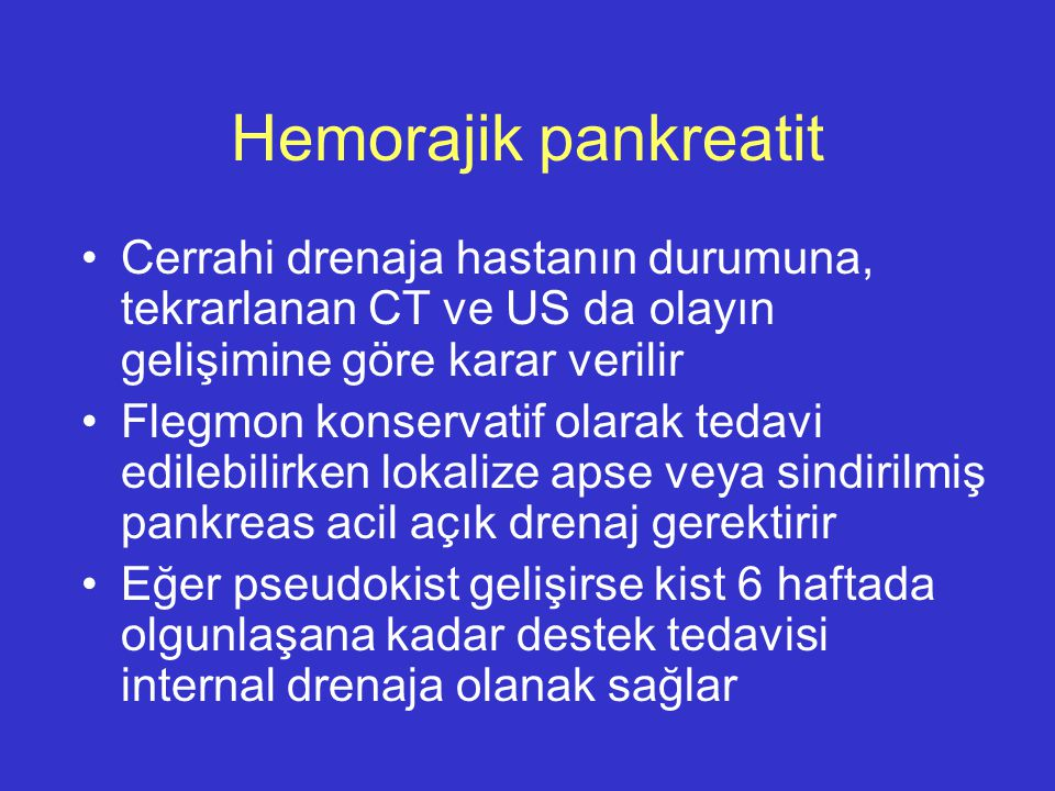 Hemorajik pankreatit Cerrahi drenaja hastanın durumuna, tekrarlanan CT ve US da olayın gelişimine göre karar verilir.