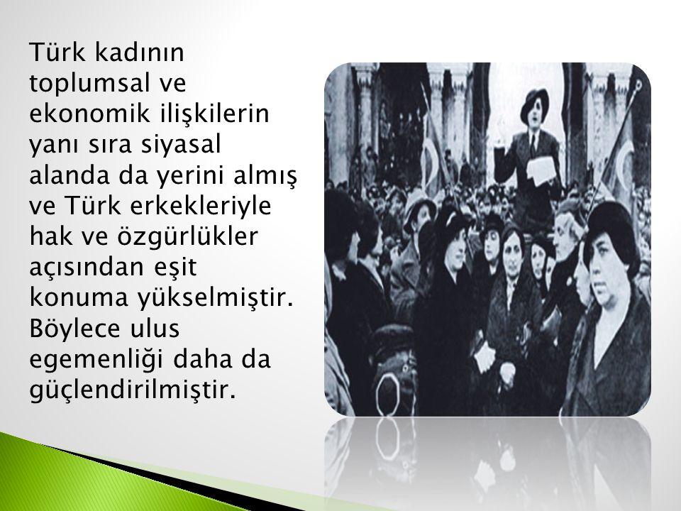 Türk kadının toplumsal ve ekonomik ilişkilerin yanı sıra siyasal alanda da yerini almış ve Türk erkekleriyle hak ve özgürlükler açısından eşit konuma yükselmiştir.