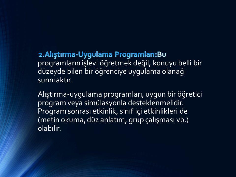 2.Alıştırma-Uygulama Programları:Bu programların işlevi öğretmek değil, konuyu belli bir düzeyde bilen bir öğrenciye uygulama olanağı sunmaktır.