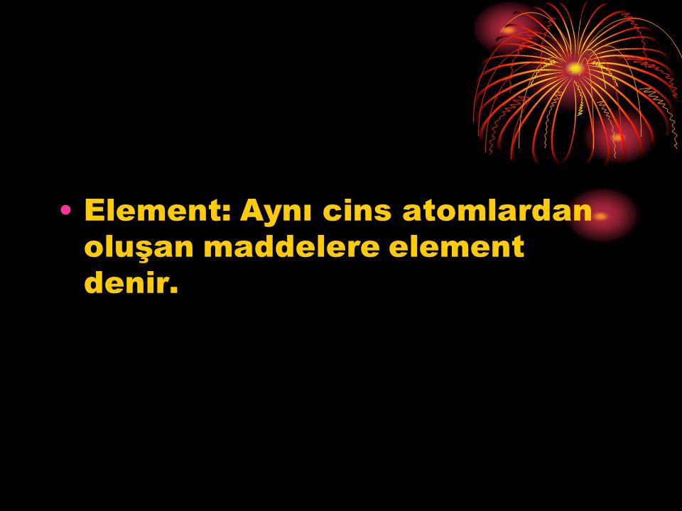 Element: Aynı cins atomlardan oluşan maddelere element denir.