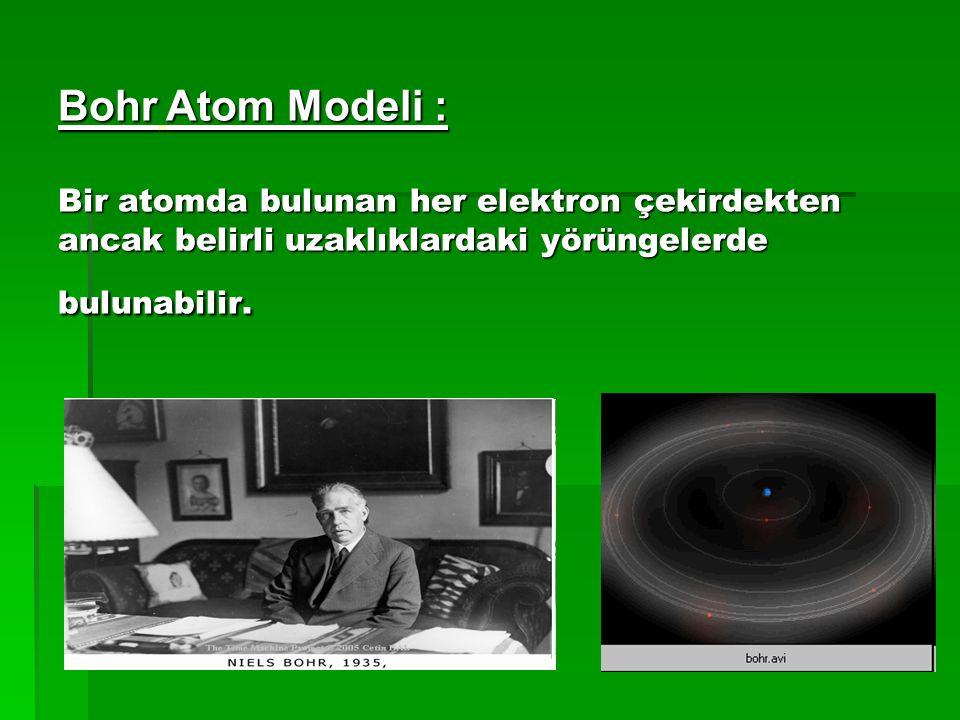 Bohr Atom Modeli : Bir atomda bulunan her elektron çekirdekten ancak belirli uzaklıklardaki yörüngelerde bulunabilir.