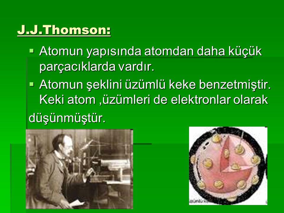 J.J.Thomson: Atomun yapısında atomdan daha küçük parçacıklarda vardır.