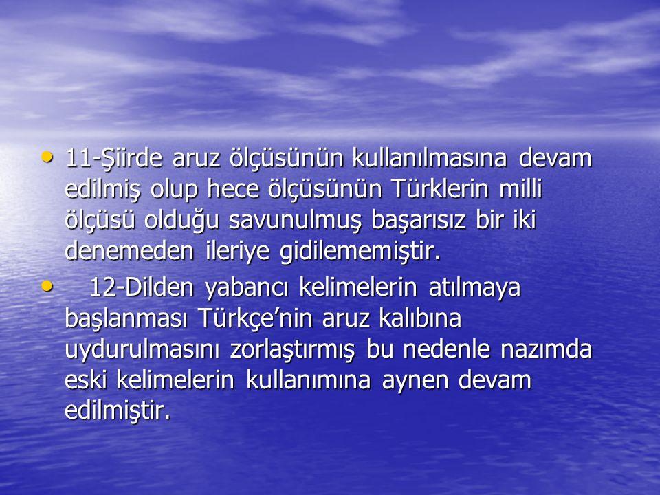 11-Şiirde aruz ölçüsünün kullanılmasına devam edilmiş olup hece ölçüsünün Türklerin milli ölçüsü olduğu savunulmuş başarısız bir iki denemeden ileriye gidilememiştir.