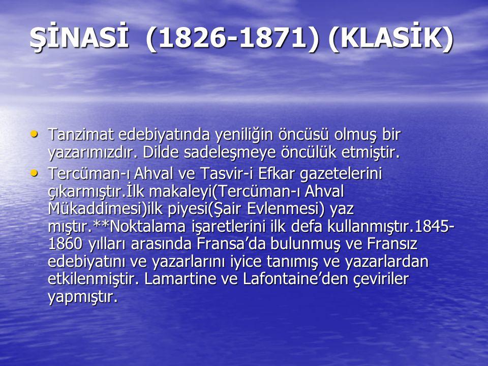 ŞİNASİ (1826-1871) (KLASİK) Tanzimat edebiyatında yeniliğin öncüsü olmuş bir yazarımızdır. Dilde sadeleşmeye öncülük etmiştir.