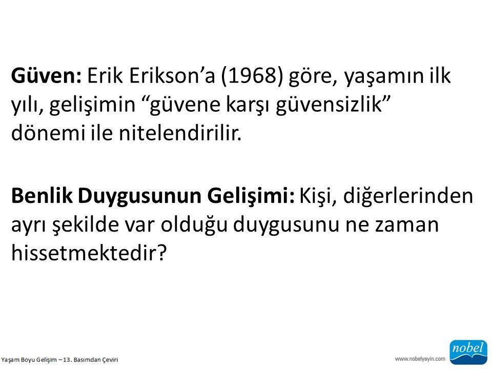 Güven: Erik Erikson'a (1968) göre, yaşamın ilk yılı, gelişimin güvene karşı güvensizlik