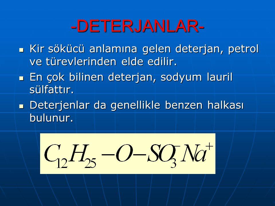 -DETERJANLAR- Kir sökücü anlamına gelen deterjan, petrol ve türevlerinden elde edilir. En çok bilinen deterjan, sodyum lauril sülfattır.