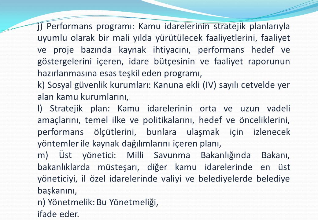 j) Performans programı: Kamu idarelerinin stratejik planlarıyla uyumlu olarak bir mali yılda yürütülecek faaliyetlerini, faaliyet ve proje bazında kaynak ihtiyacını, performans hedef ve göstergelerini içeren, idare bütçesinin ve faaliyet raporunun hazırlanmasına esas teşkil eden programı,