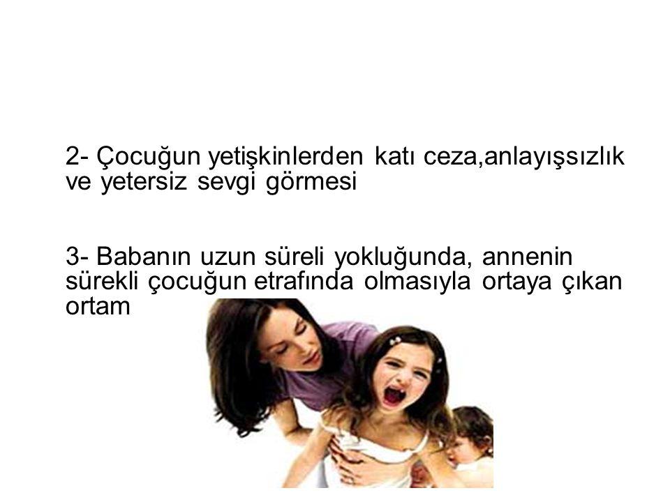2- Çocuğun yetişkinlerden katı ceza,anlayışsızlık ve yetersiz sevgi görmesi 3- Babanın uzun süreli yokluğunda, annenin sürekli çocuğun etrafında olmasıyla ortaya çıkan ortam