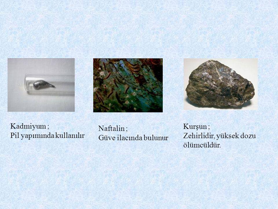 Kadmiyum ; Pil yapımında kullanılır. Naftalin ; Güve ilacında bulunur. Kurşun ; Zehirlidir, yüksek dozu.