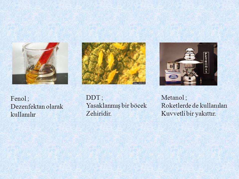 Fenol ; Dezenfektan olarak. kullanılır. DDT ; Yasaklanmış bir böcek. Zehiridir. Metanol ; Roketlerde de kullanılan.