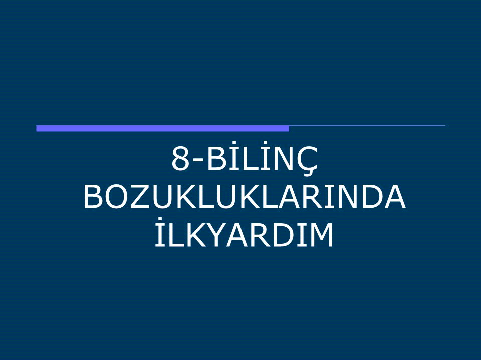 8-BİLİNÇ BOZUKLUKLARINDA İLKYARDIM