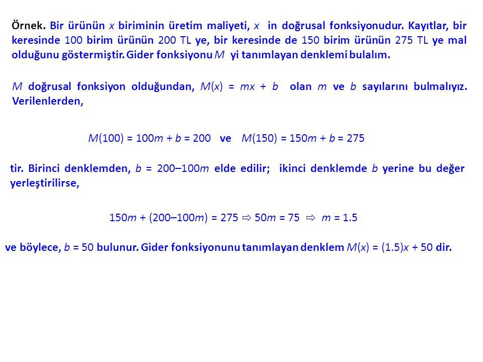 Örnek. Bir ürünün x biriminin üretim maliyeti, x in doğrusal fonksiyonudur. Kayıtlar, bir keresinde 100 birim ürünün 200 TL ye, bir keresinde de 150 birim ürünün 275 TL ye mal olduğunu göstermiştir. Gider fonksiyonu M yi tanımlayan denklemi bulalım.