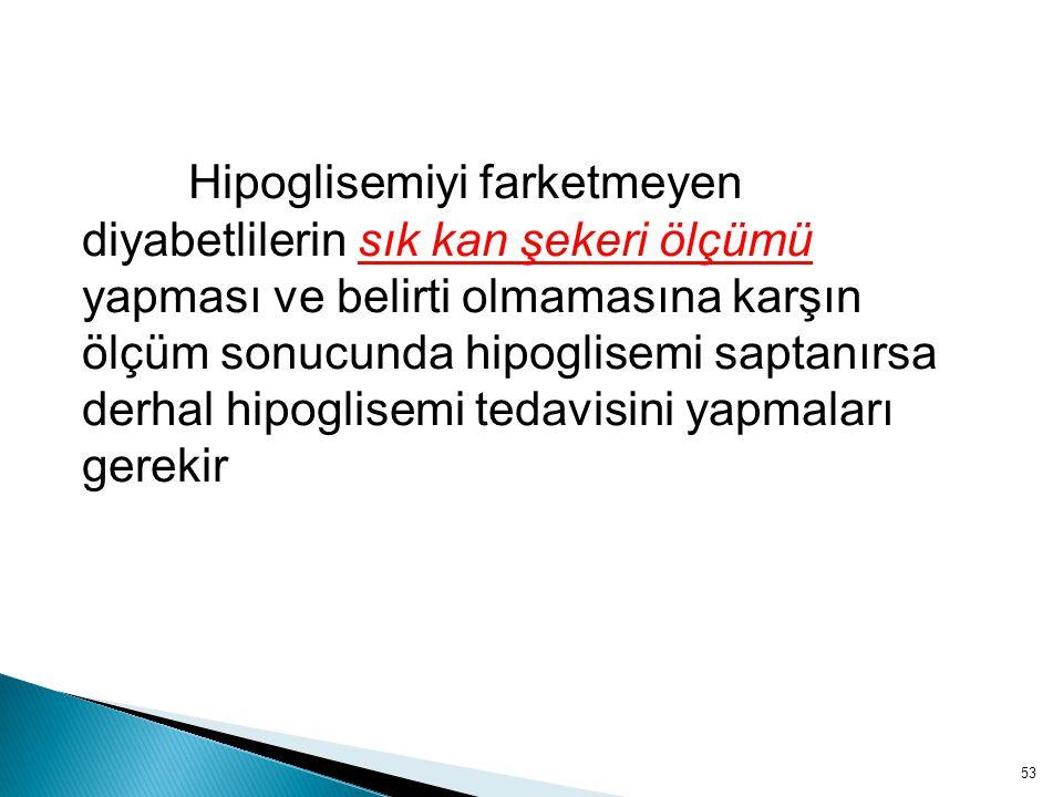 Hipoglisemiyi farketmeyen diyabetlilerin sık kan şekeri ölçümü yapması ve belirti olmamasına karşın ölçüm sonucunda hipoglisemi saptanırsa derhal hipoglisemi tedavisini yapmaları gerekir