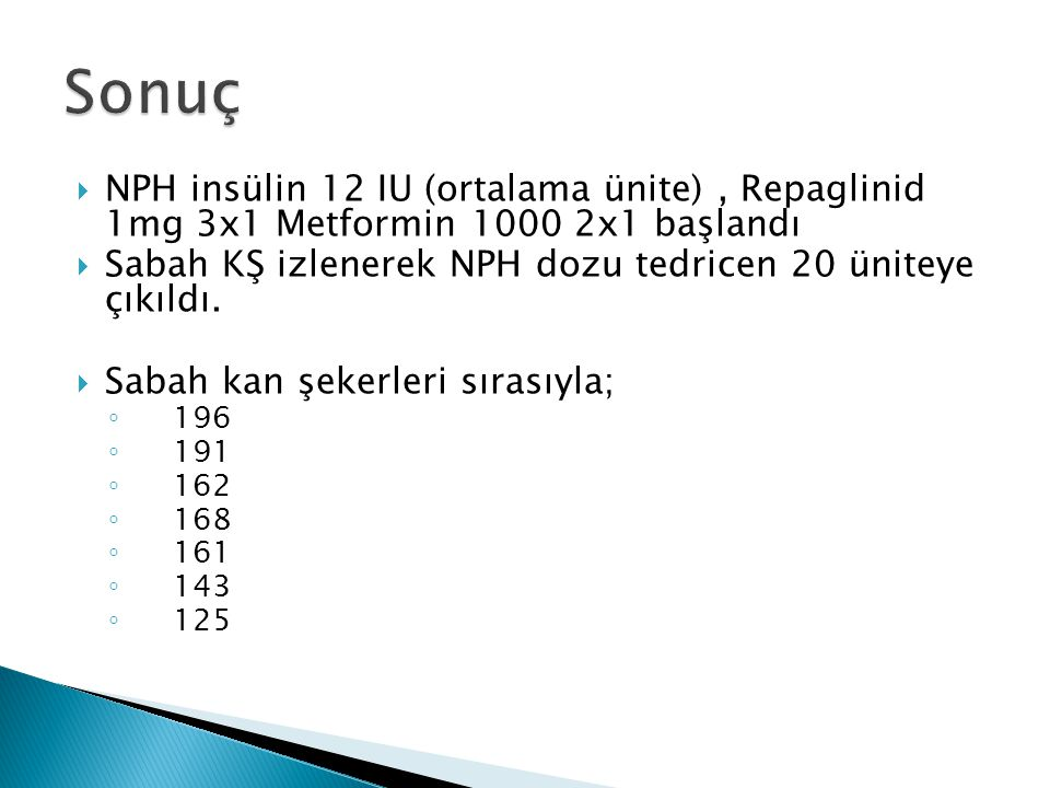 Sonuç NPH insülin 12 IU (ortalama ünite) , Repaglinid 1mg 3x1 Metformin 1000 2x1 başlandı.