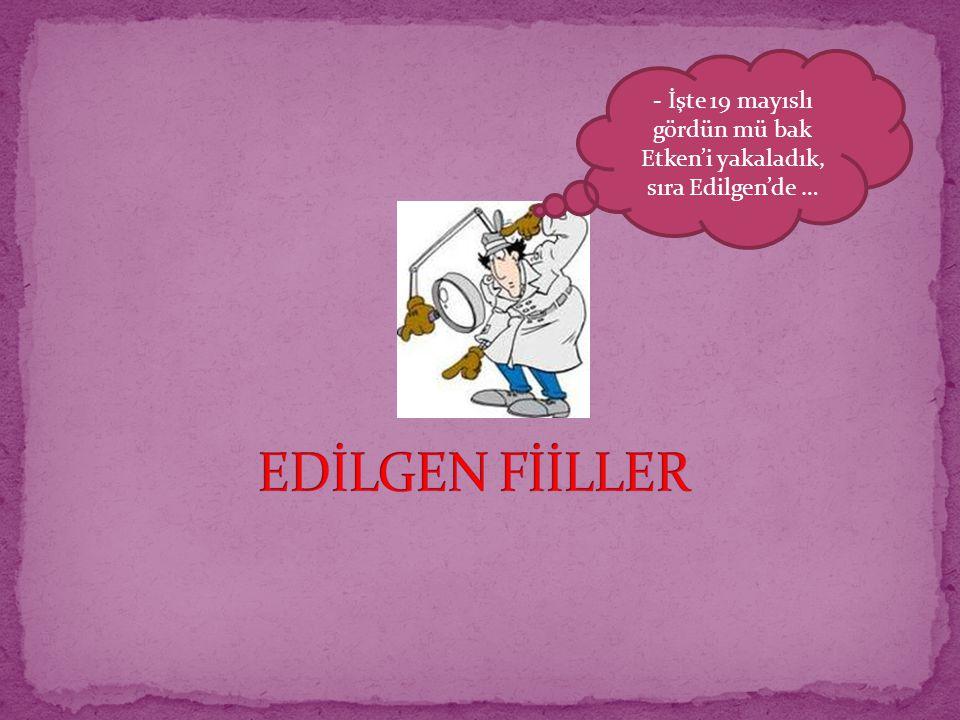 - İşte 19 mayıslı gördün mü bak Etken'i yakaladık, sıra Edilgen'de …