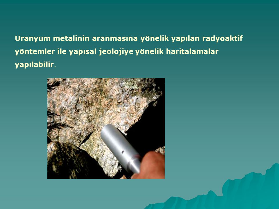 Uranyum metalinin aranmasına yönelik yapılan radyoaktif yöntemler ile yapısal jeolojiye yönelik haritalamalar yapılabilir.