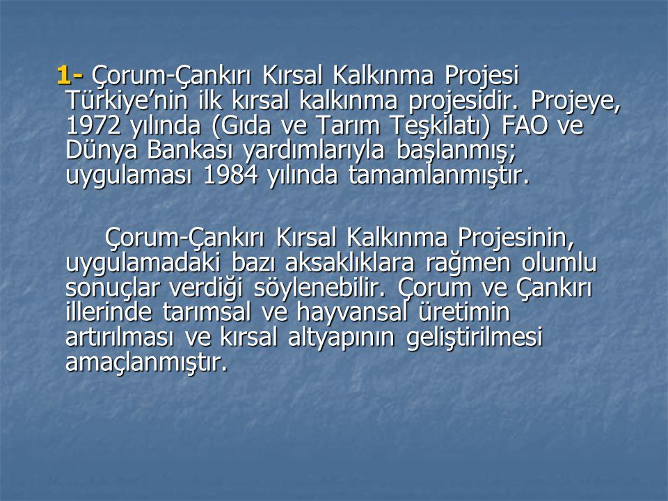 1- Çorum-Çankırı Kırsal Kalkınma Projesi Türkiye'nin ilk kırsal kalkınma projesidir. Projeye, 1972 yılında (Gıda ve Tarım Teşkilatı) FAO ve Dünya Bankası yardımlarıyla başlanmış; uygulaması 1984 yılında tamamlanmıştır.