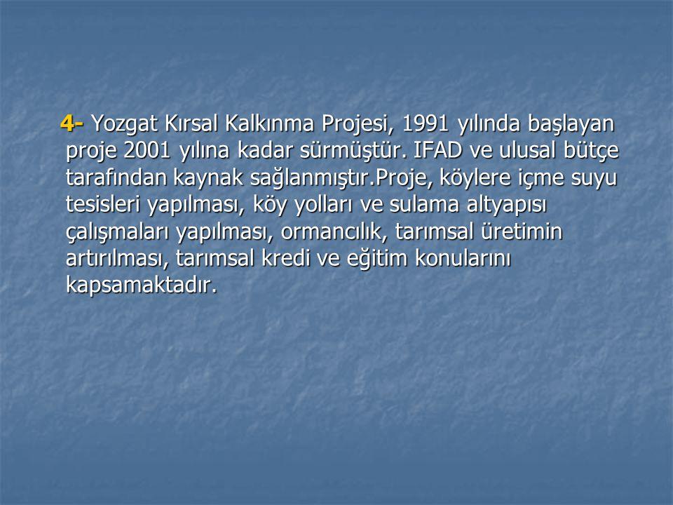 4- Yozgat Kırsal Kalkınma Projesi, 1991 yılında başlayan proje 2001 yılına kadar sürmüştür.