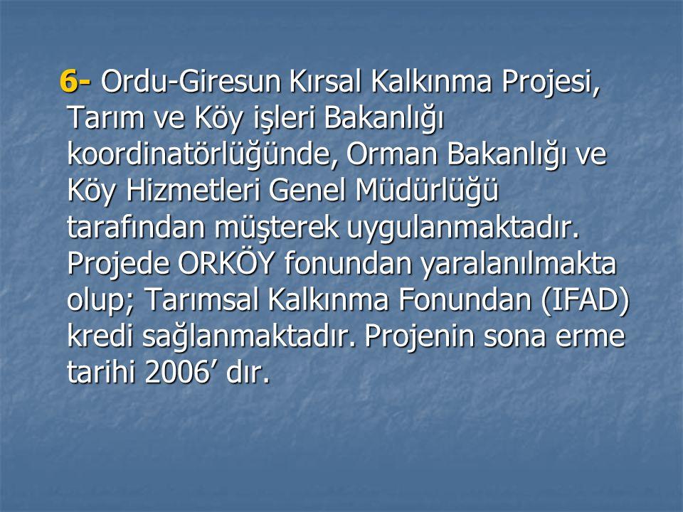 6- Ordu-Giresun Kırsal Kalkınma Projesi, Tarım ve Köy işleri Bakanlığı koordinatörlüğünde, Orman Bakanlığı ve Köy Hizmetleri Genel Müdürlüğü tarafından müşterek uygulanmaktadır.