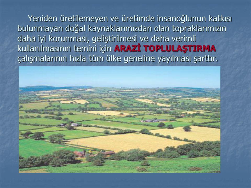 Yeniden üretilemeyen ve üretimde insanoğlunun katkısı bulunmayan doğal kaynaklarımızdan olan topraklarımızın daha iyi korunması, geliştirilmesi ve daha verimli kullanılmasının temini için ARAZİ TOPLULAŞTIRMA çalışmalarının hızla tüm ülke geneline yayılması şarttır.