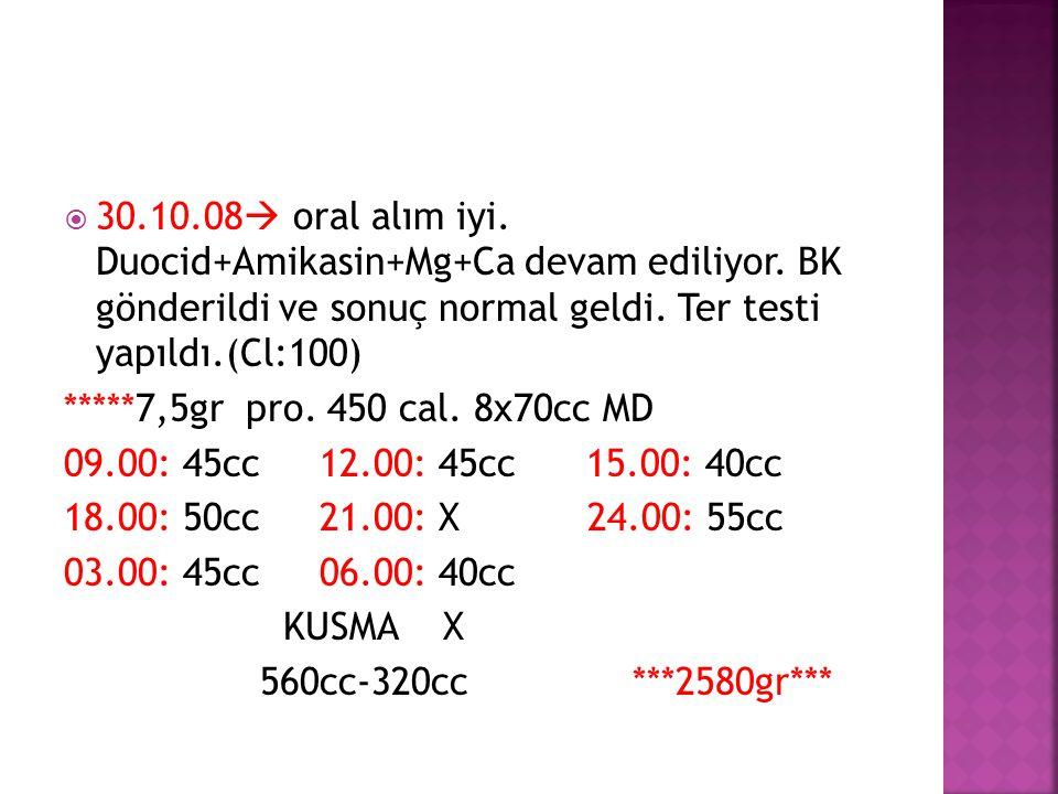 30. 10. 08 oral alım iyi. Duocid+Amikasin+Mg+Ca devam ediliyor