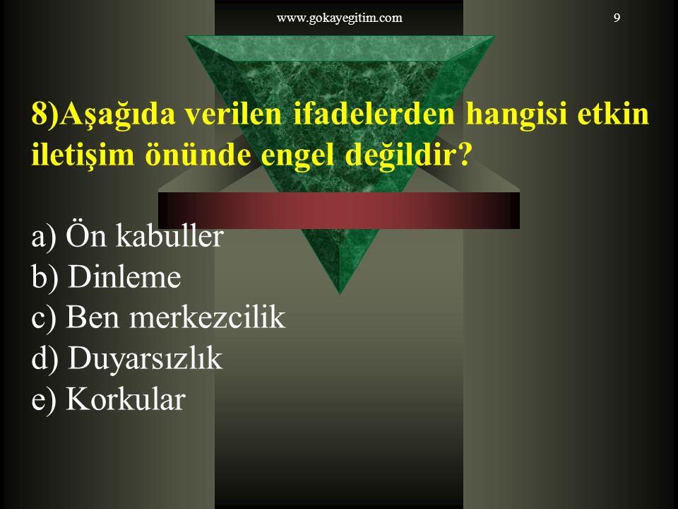www.gokayegitim.com 8)Aşağıda verilen ifadelerden hangisi etkin iletişim önünde engel değildir a) Ön kabuller.